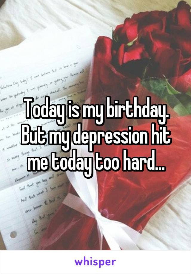 Today is my birthday. But my depression hit me today too hard...