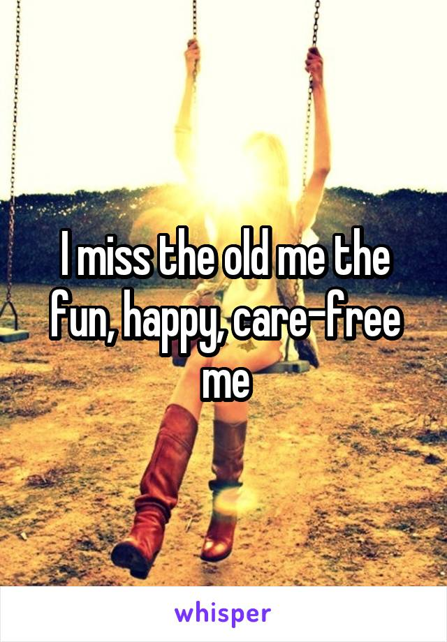 I miss the old me the fun, happy, care-free me