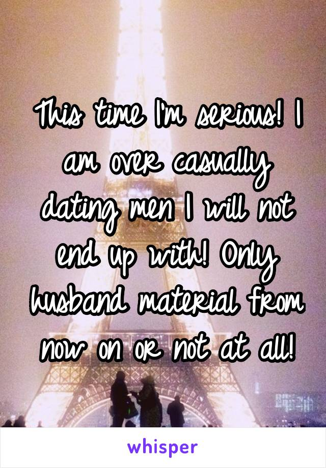 This time I'm serious! I am over casually dating men I will not end up with! Only husband material from now on or not at all!
