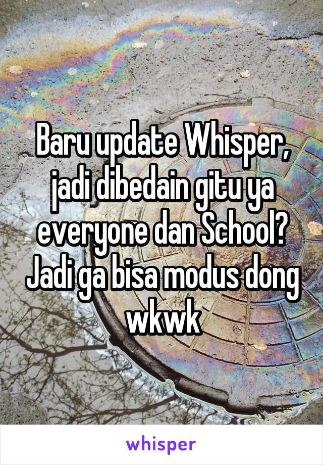 Baru update Whisper, jadi dibedain gitu ya everyone dan School? Jadi ga bisa modus dong wkwk