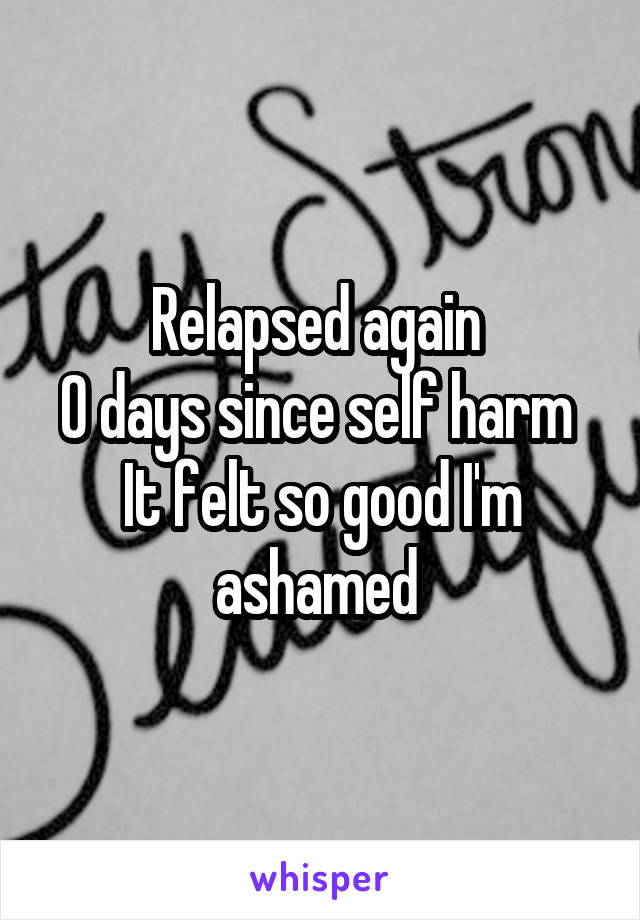 Relapsed again  0 days since self harm  It felt so good I'm ashamed