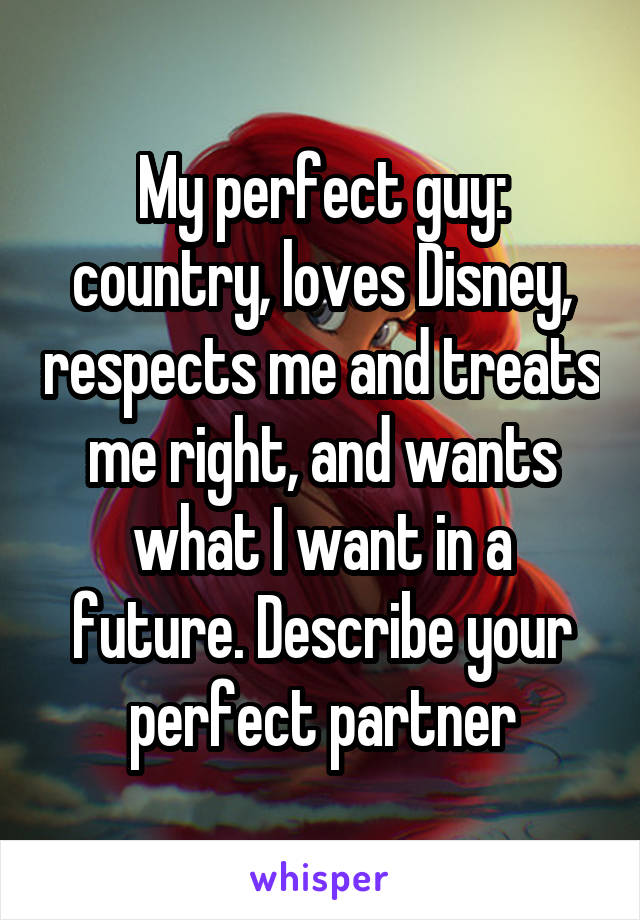 My perfect guy: country, loves Disney, respects me and treats me right, and wants what I want in a future. Describe your perfect partner
