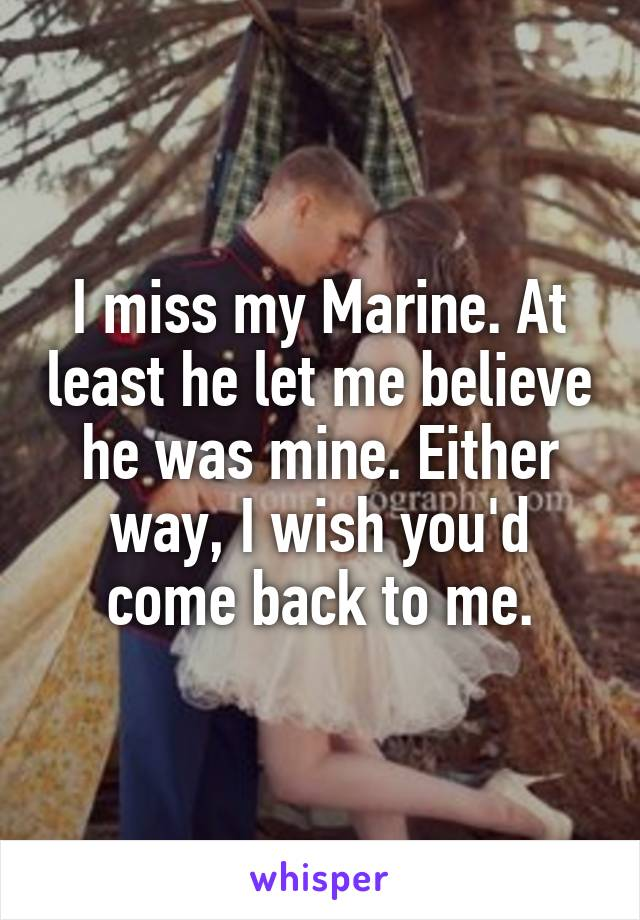 I miss my Marine. At least he let me believe he was mine. Either way, I wish you'd come back to me.