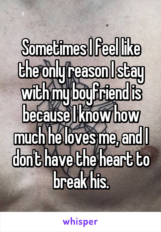 Sometimes I feel like the only reason I stay with my boyfriend is because I know how much he loves me, and I don't have the heart to break his.