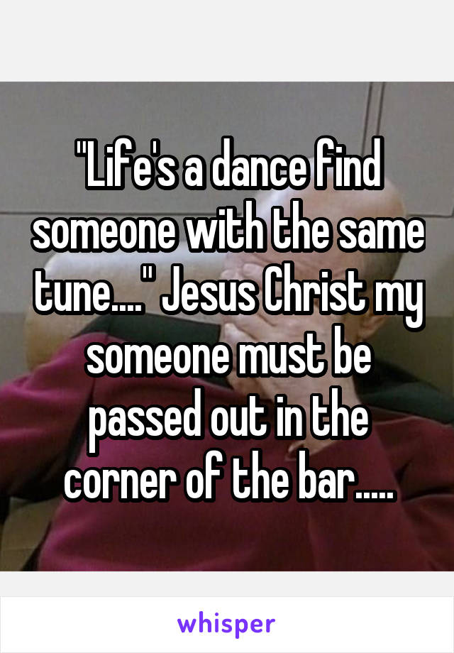 """Life's a dance find someone with the same tune...."" Jesus Christ my someone must be passed out in the corner of the bar....."