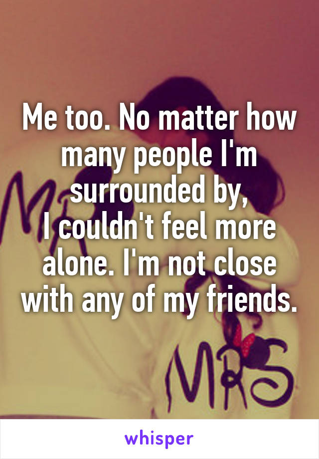 Me too. No matter how many people I'm surrounded by, I couldn't feel more alone. I'm not close with any of my friends.