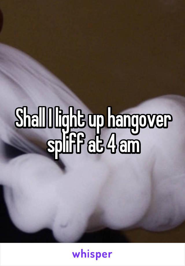 Shall I light up hangover spliff at 4 am
