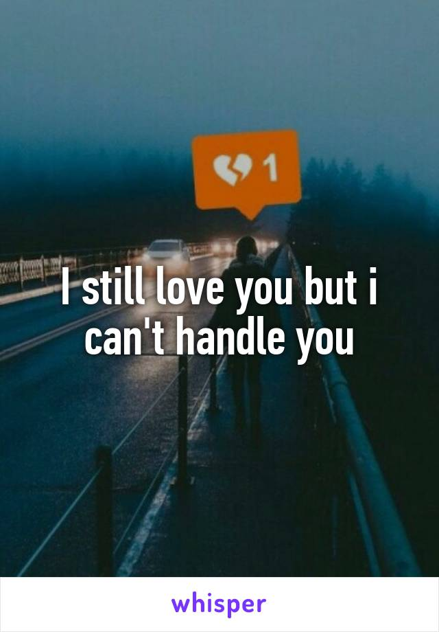 I still love you but i can't handle you