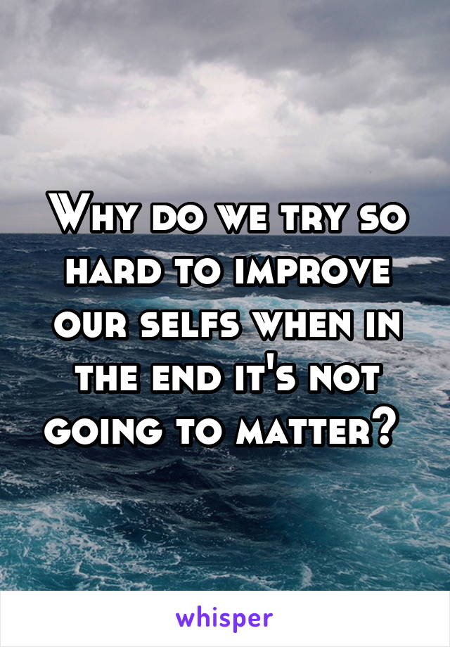 Why do we try so hard to improve our selfs when in the end it's not going to matter?
