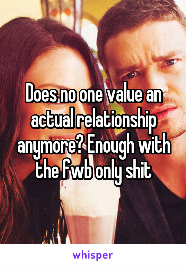 Does no one value an actual relationship anymore? Enough with the fwb only shit