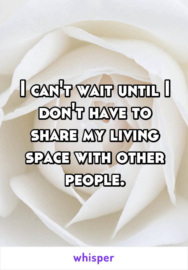 I can't wait until I don't have to share my living space with other people.