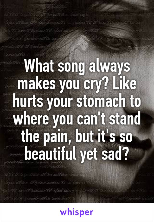 What song always makes you cry? Like hurts your stomach to where you can't stand the pain, but it's so beautiful yet sad?