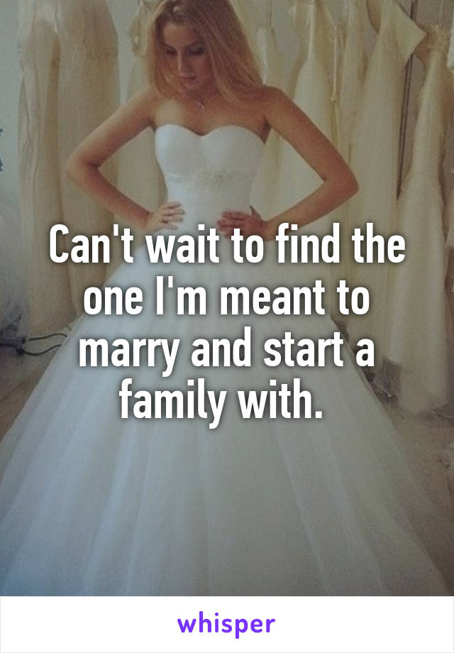 Can't wait to find the one I'm meant to marry and start a family with.
