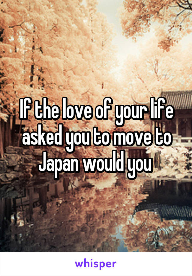 If the love of your life asked you to move to Japan would you