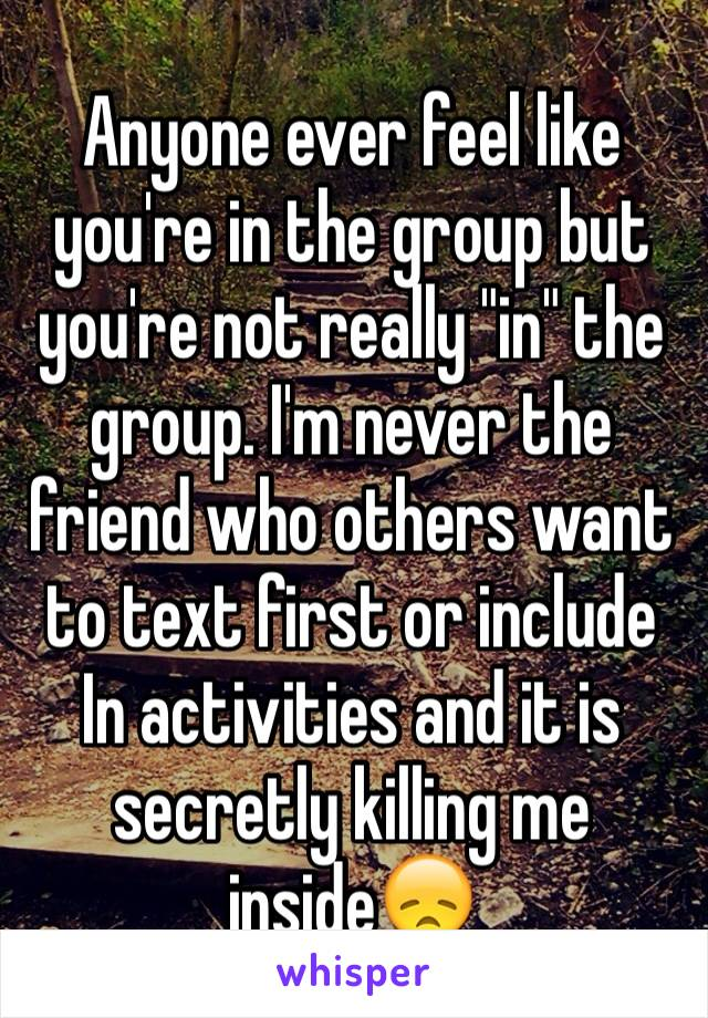 """Anyone ever feel like you're in the group but you're not really """"in"""" the group. I'm never the friend who others want to text first or include In activities and it is secretly killing me inside😞"""