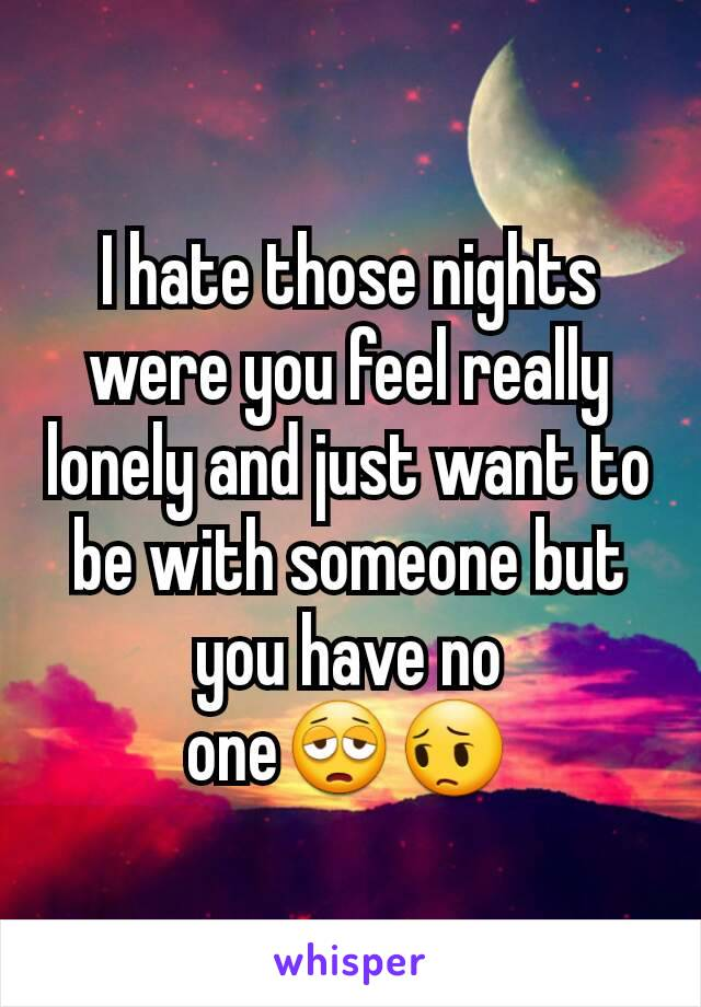 I hate those nights were you feel really lonely and just want to be with someone but you have no one😩😔