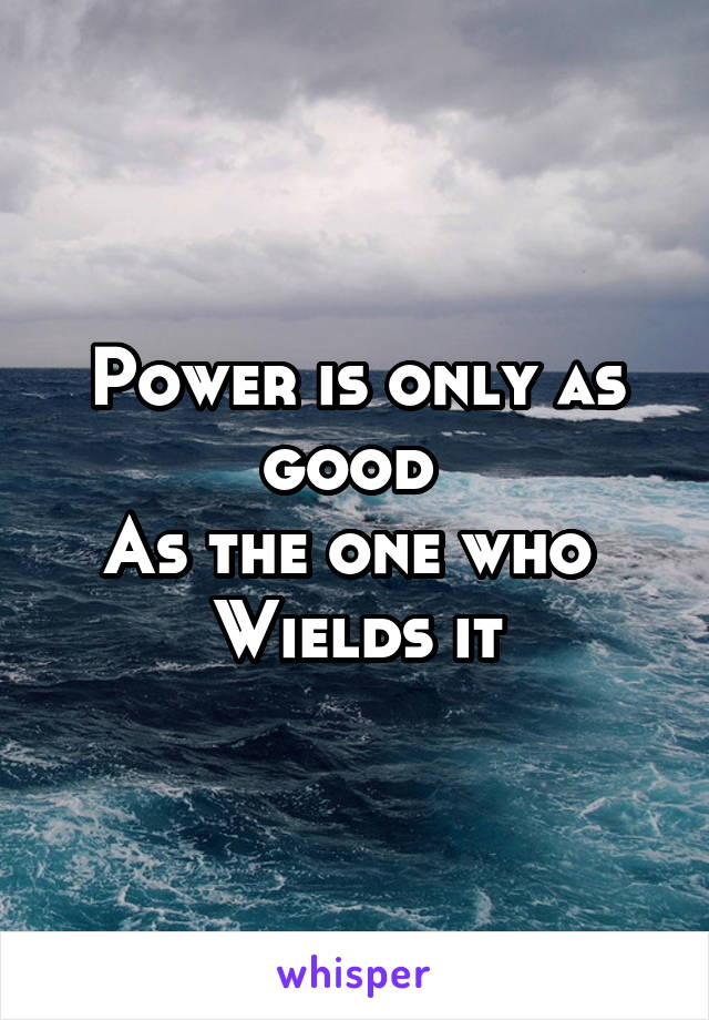 Power is only as good  As the one who  Wields it
