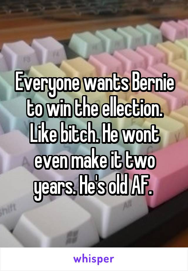 Everyone wants Bernie to win the ellection. Like bitch. He wont even make it two years. He's old AF.