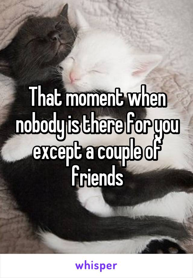 That moment when nobody is there for you except a couple of friends