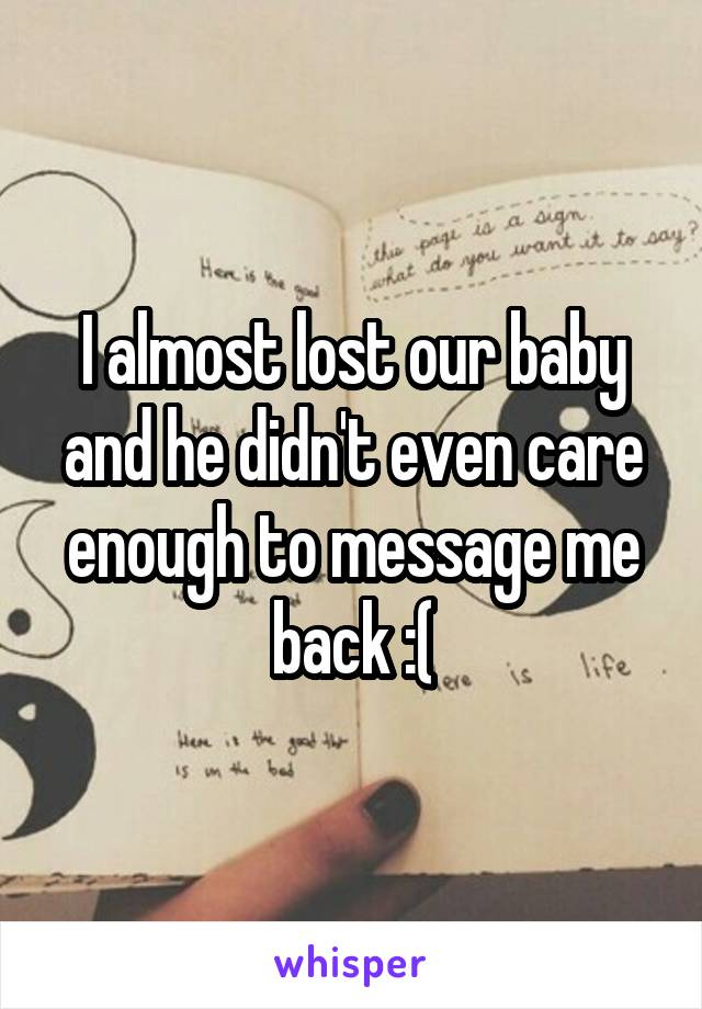 I almost lost our baby and he didn't even care enough to message me back :(