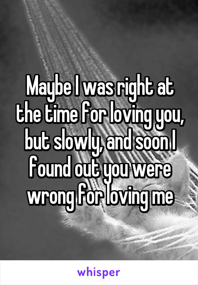 Maybe I was right at the time for loving you, but slowly, and soon I found out you were wrong for loving me