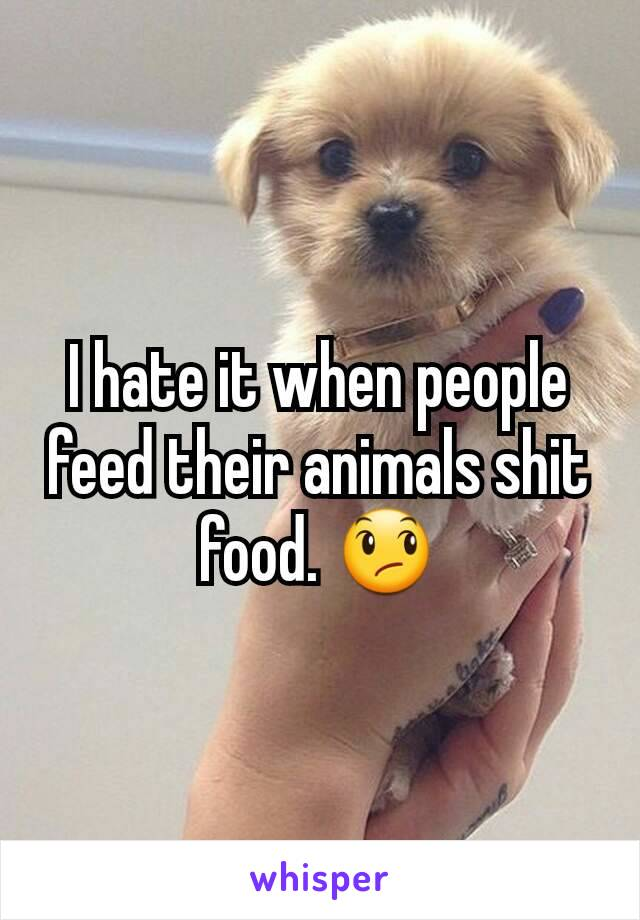 I hate it when people feed their animals shit food. 😞