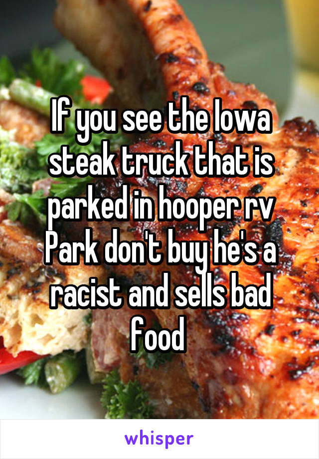If you see the Iowa steak truck that is parked in hooper rv Park don't buy he's a racist and sells bad food