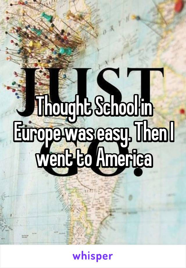 Thought School in Europe was easy. Then I went to America