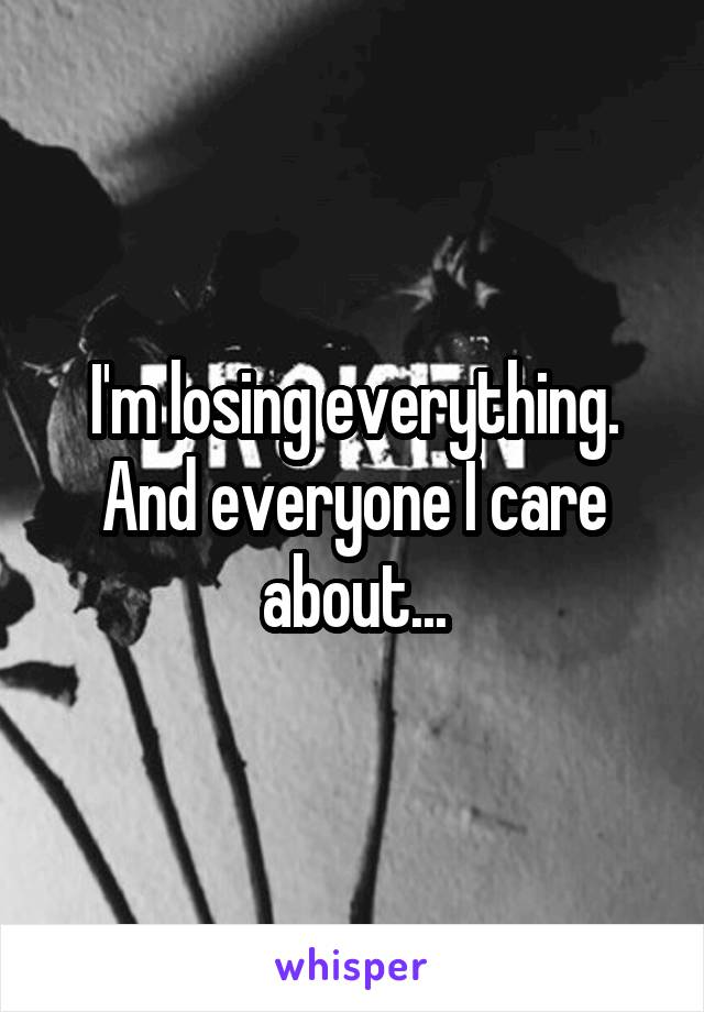 I'm losing everything. And everyone I care about...