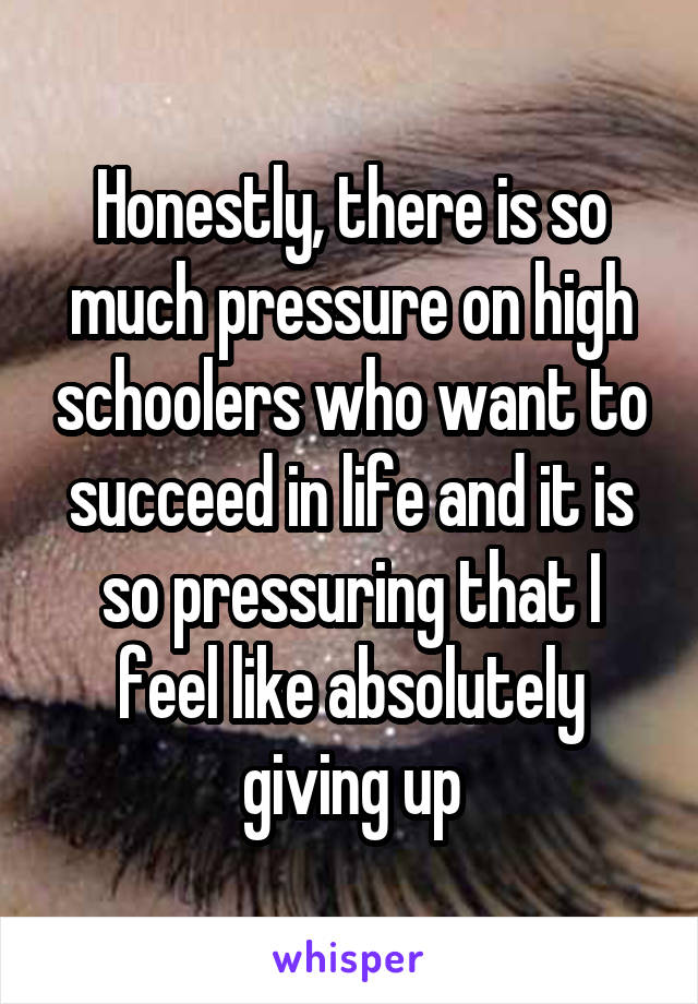 Honestly, there is so much pressure on high schoolers who want to succeed in life and it is so pressuring that I feel like absolutely giving up