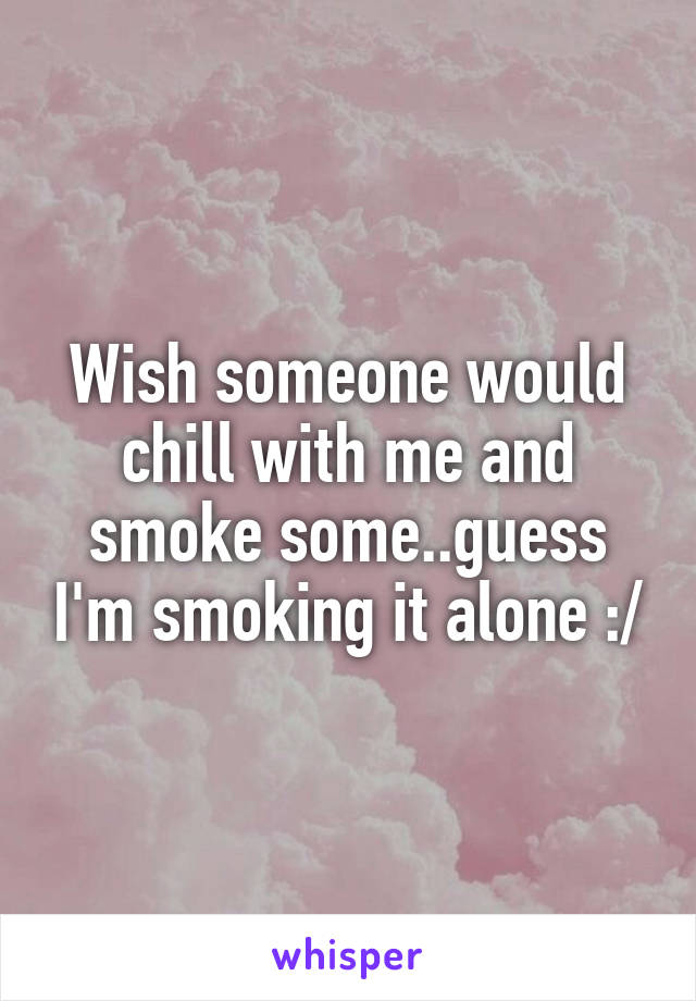 Wish someone would chill with me and smoke some..guess I'm smoking it alone :/
