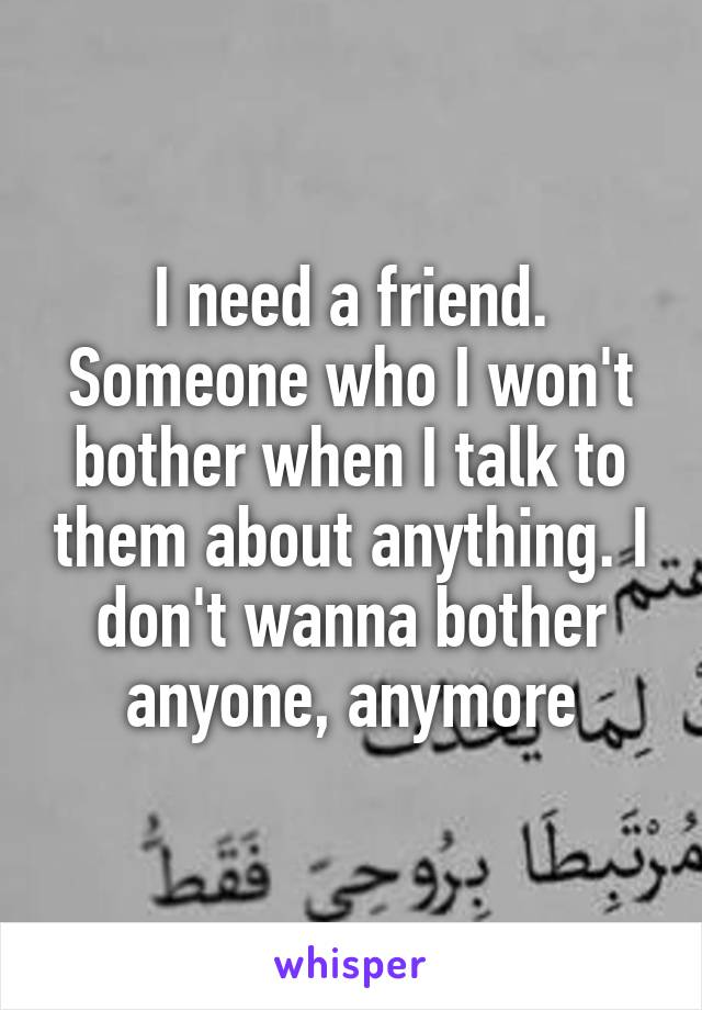 I need a friend. Someone who I won't bother when I talk to them about anything. I don't wanna bother anyone, anymore