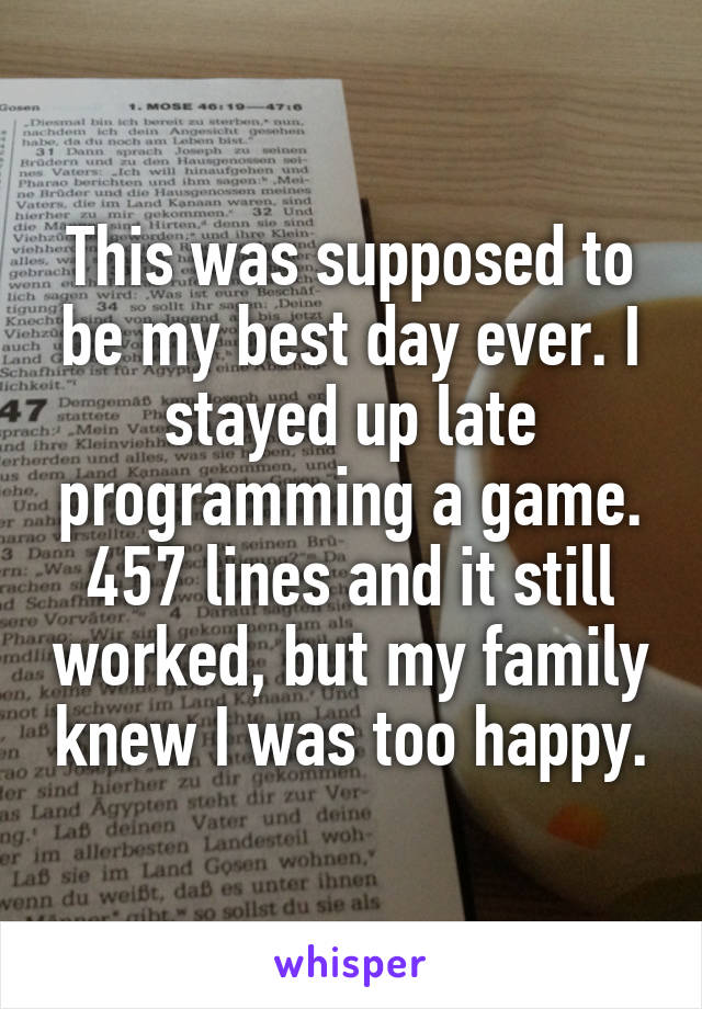 This was supposed to be my best day ever. I stayed up late programming a game. 457 lines and it still worked, but my family knew I was too happy.