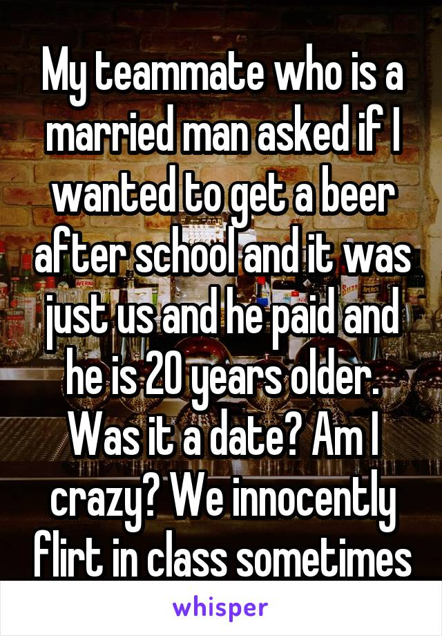 My teammate who is a married man asked if I wanted to get a beer after school and it was just us and he paid and he is 20 years older. Was it a date? Am I crazy? We innocently flirt in class sometimes
