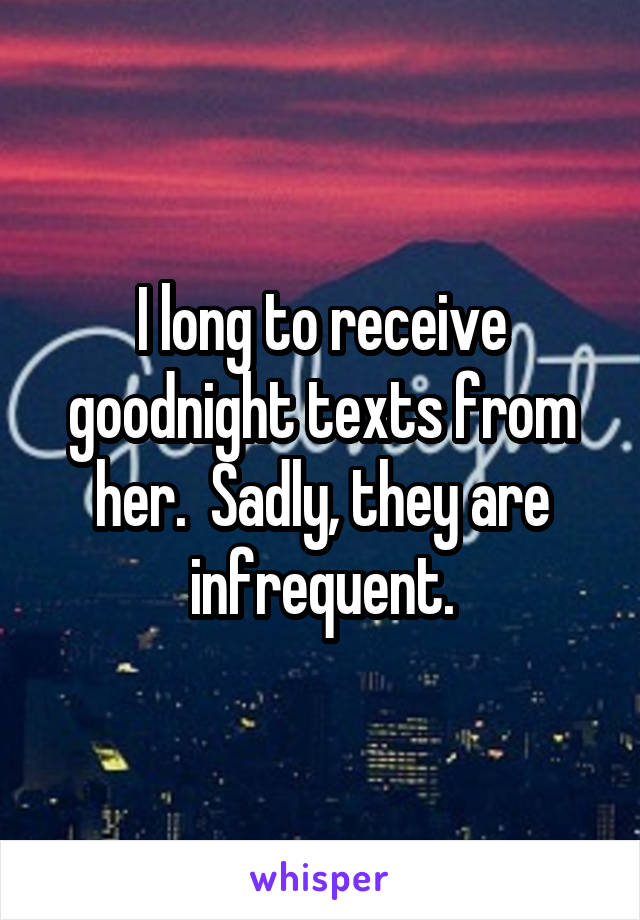 I long to receive goodnight texts from her.  Sadly, they are infrequent.