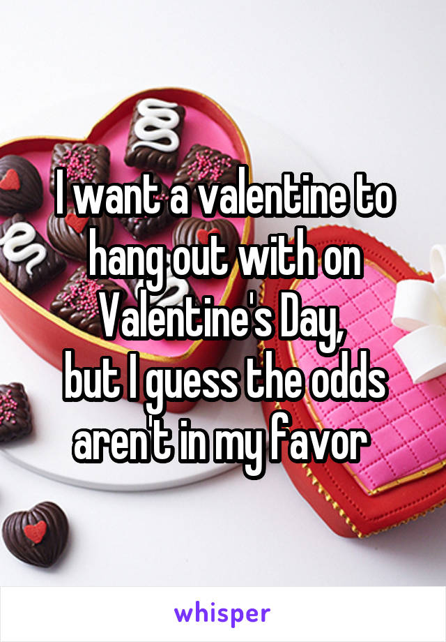 I want a valentine to hang out with on Valentine's Day,  but I guess the odds aren't in my favor