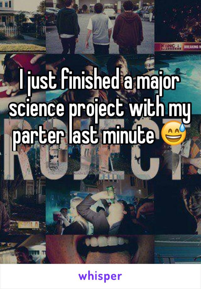I just finished a major science project with my parter last minute 😅