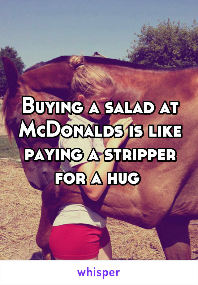 Buying a salad at McDonalds is like paying a stripper for a hug