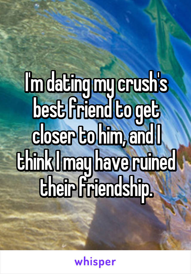 I'm dating my crush's best friend to get closer to him, and I think I may have ruined their friendship.