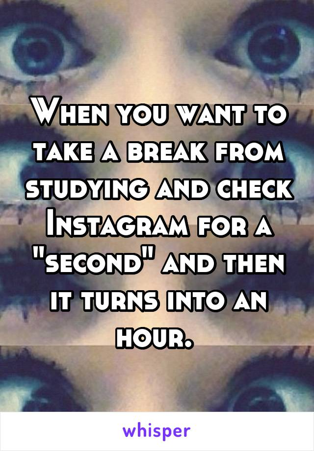 """When you want to take a break from studying and check Instagram for a """"second"""" and then it turns into an hour."""