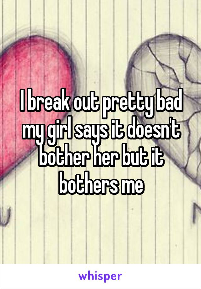 I break out pretty bad my girl says it doesn't bother her but it bothers me