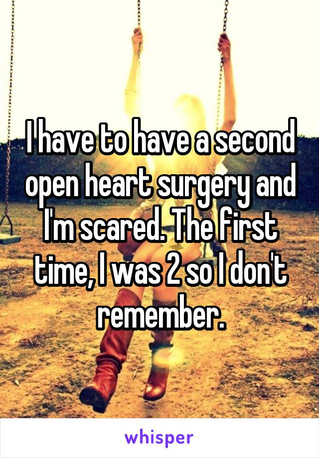 I have to have a second open heart surgery and I'm scared. The first time, I was 2 so I don't remember.