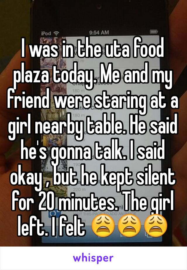 I was in the uta food plaza today. Me and my friend were staring at a girl nearby table. He said he's gonna talk. I said okay , but he kept silent for 20 minutes. The girl left. I felt 😩😩😩