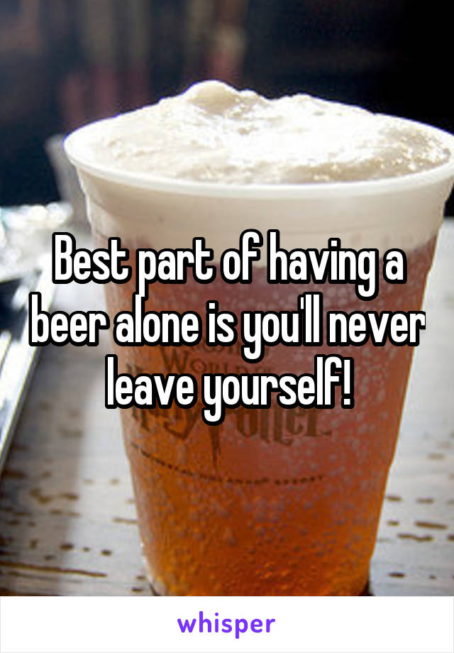 Best part of having a beer alone is you'll never leave yourself!