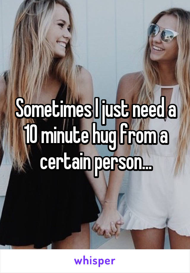Sometimes I just need a 10 minute hug from a certain person...