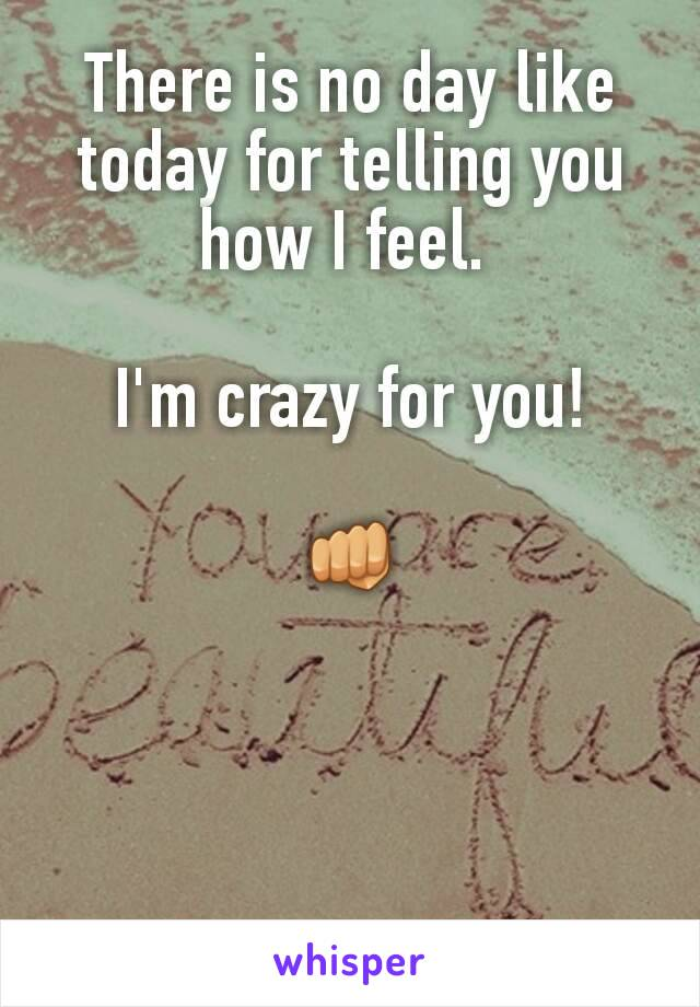 There is no day like today for telling you how I feel.   I'm crazy for you!  👊