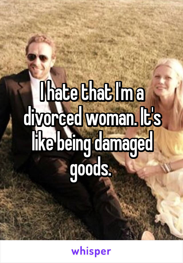 I hate that I'm a divorced woman. It's like being damaged goods.