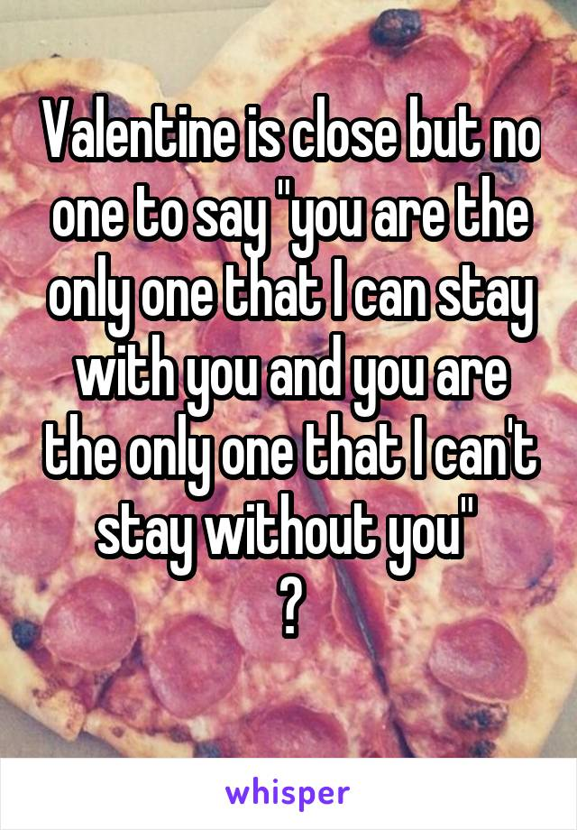 """Valentine is close but no one to say """"you are the only one that I can stay with you and you are the only one that I can't stay without you""""  😞"""
