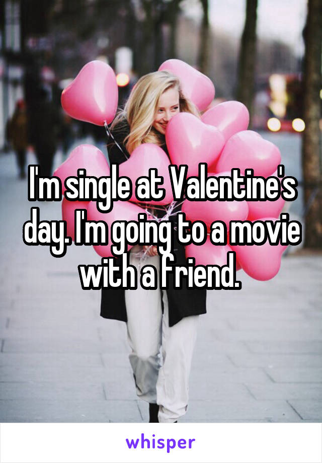 I'm single at Valentine's day. I'm going to a movie with a friend.