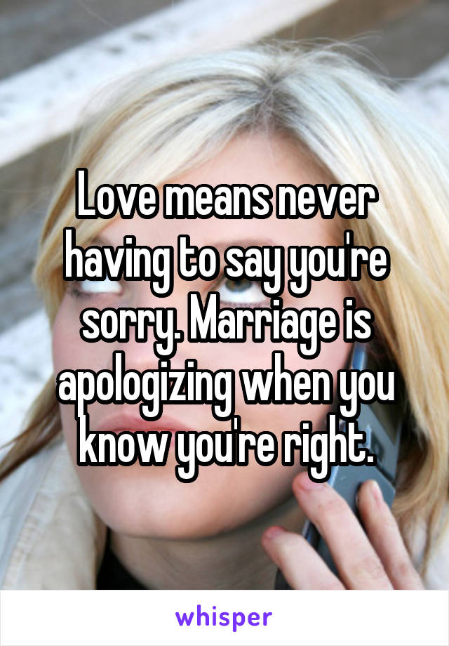 Love means never having to say you're sorry. Marriage is apologizing when you know you're right.